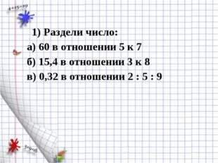 1) Раздели число: а) 60 в отношении 5 к 7 б) 15,4 в отношении 3 к 8 в) 0,32