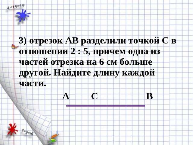 3) отрезок АВ разделили точкой С в отношении 2 : 5, причем одна из частей от...
