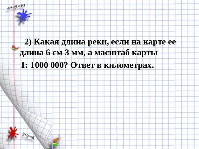 2) Какая длина реки, если на карте ее длина 6 см 3 мм, а масштаб карты 1: 10...