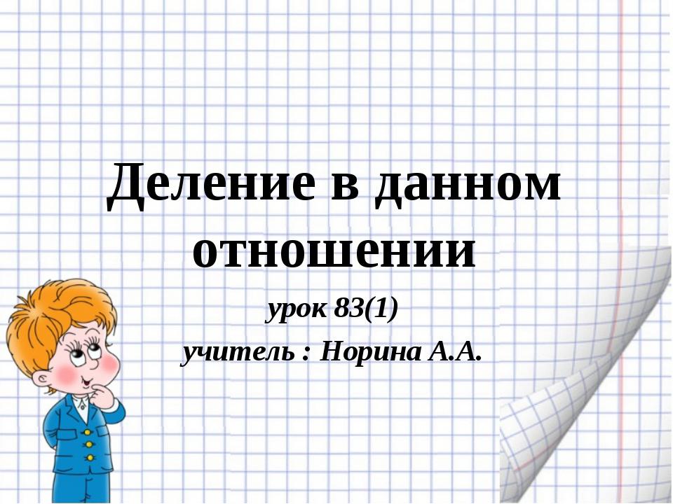 Деление в данном отношении урок 83(1) учитель : Норина А.А.