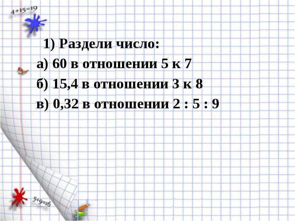1) Раздели число: а) 60 в отношении 5 к 7 б) 15,4 в отношении 3 к 8 в) 0,32...