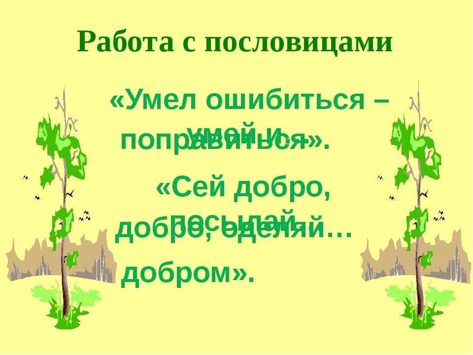 Работа с пословицами «Умел ошибиться – умей и… поправиться». «Сей добро, посы...