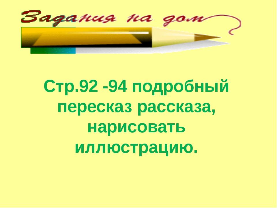 Стр.92 -94 подробный пересказ рассказа, нарисовать иллюстрацию.