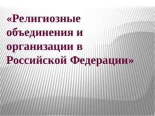 «Религиозные объединения и организации в Российской Федерации»