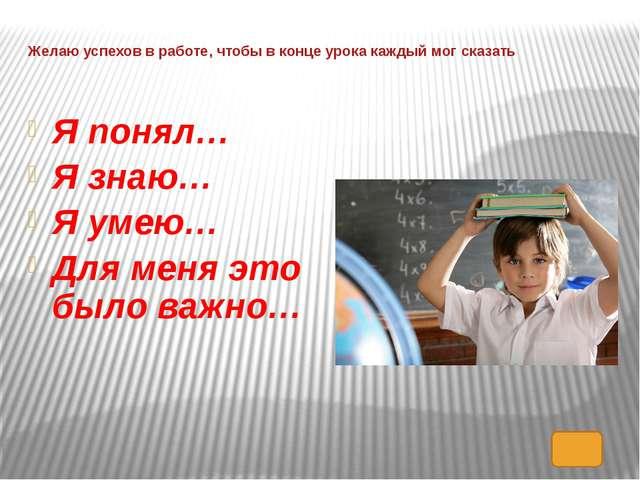 Желаю успехов в работе, чтобы в конце урока каждый мог сказать Я понял… Я зна...