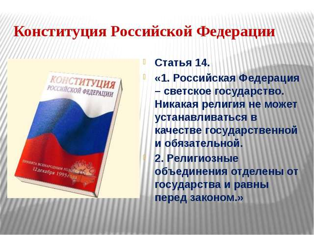 Конституция Российской Федерации Статья 14. «1. Российская Федерация – светск...