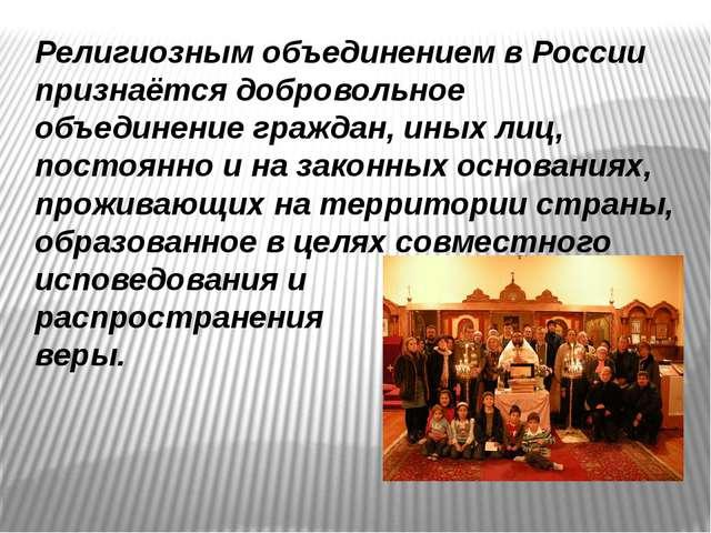 Религиозным объединением в России признаётся добровольное объединение граждан...