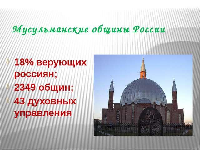 Мусульманские общины России 18% верующих россиян; 2349 общин; 43 духовных упр...