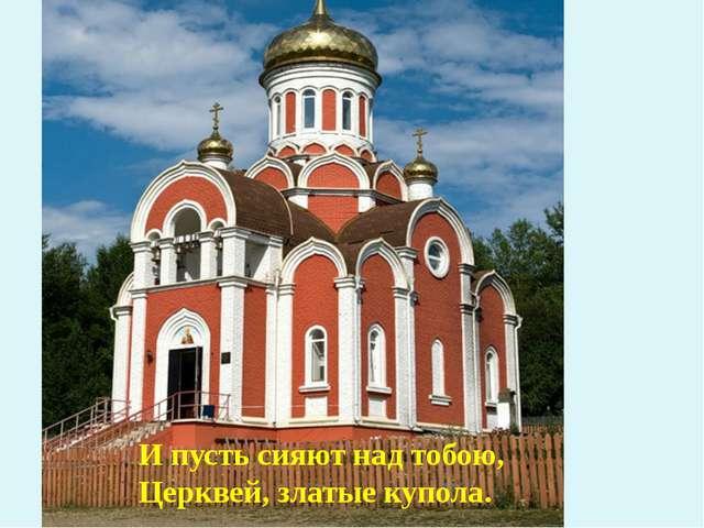 И пусть сияют над тобою, Церквей, златые купола.