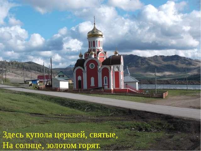 Здесь купола церквей, святые, На солнце, золотом горят.