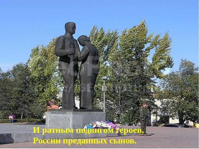 И ратным подвигом героев, России преданных сынов.