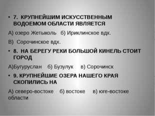 7. КРУПНЕЙШИМ ИСКУССТВЕННЫМ ВОДОЕМОМ ОБЛАСТИ ЯВЛЯЕТСЯ А) озеро Жетыколь б) Ир