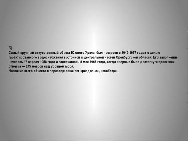 Б). Самый крупный искусственный объект Южного Урала, был построен в 1949-1957...