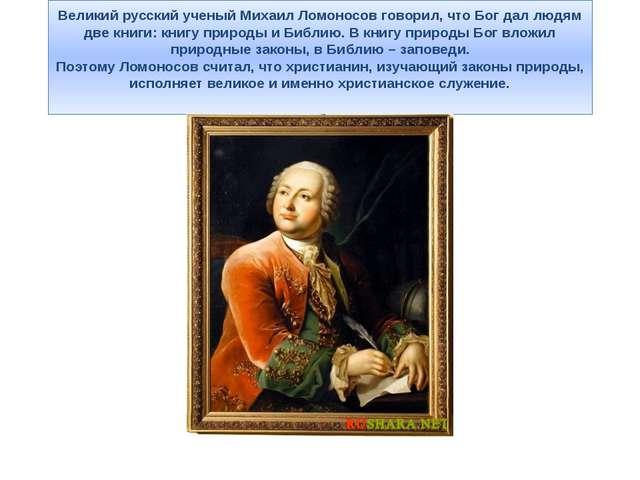 Великий русский ученый Михаил Ломоносов говорил, что Бог дал людям две книги:...