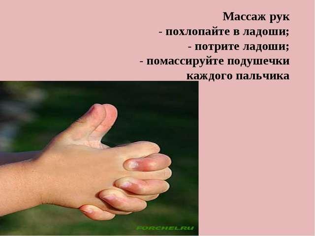 Массаж рук - похлопайте в ладоши; - потрите ладоши; - помассируйте подушечки...