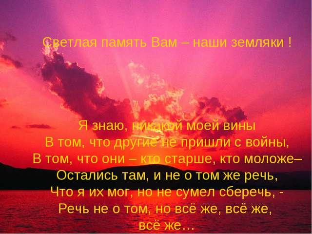 Светлая память Вам – наши земляки ! Я знаю, никакой моей вины В том, что друг...