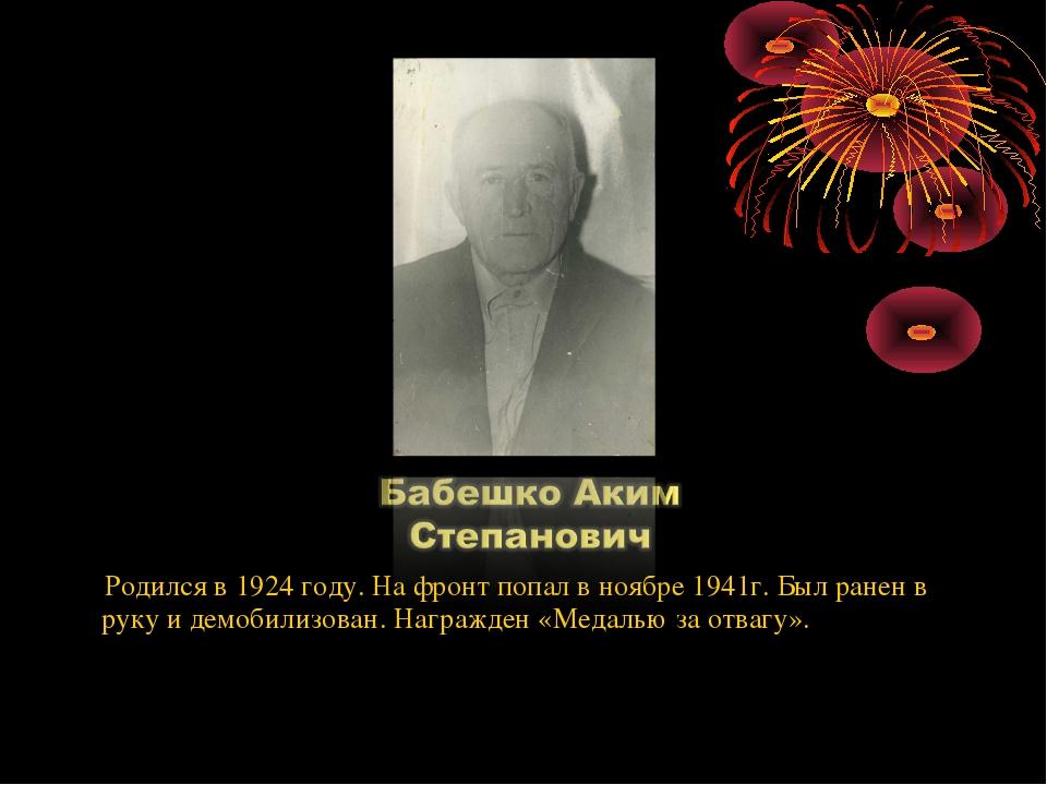 Родился в 1924 году. На фронт попал в ноябре 1941г. Был ранен в руку и демоб...
