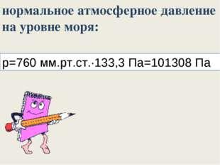 p=760 мм.рт.ст.∙133,3 Па=101308 Па нормальное атмосферное давление на уровне
