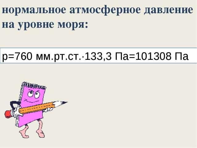 p=760 мм.рт.ст.∙133,3 Па=101308 Па нормальное атмосферное давление на уровне...