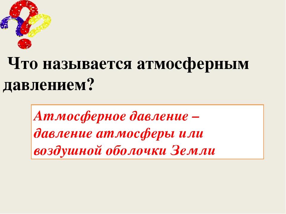 Что называется атмосферным давлением? Атмосферное давление – давление атмосф...