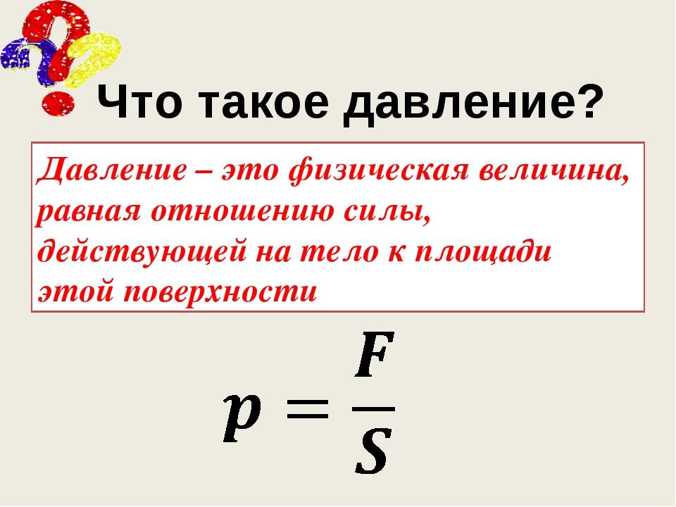 Что такое давление? Давление – это физическая величина, равная отношению сил...