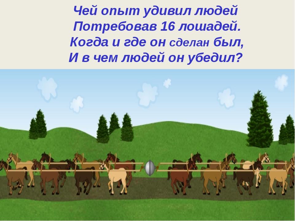 Чей опыт удивил людей Потребовав 16 лошадей. Когда и где он сделан был, И в...