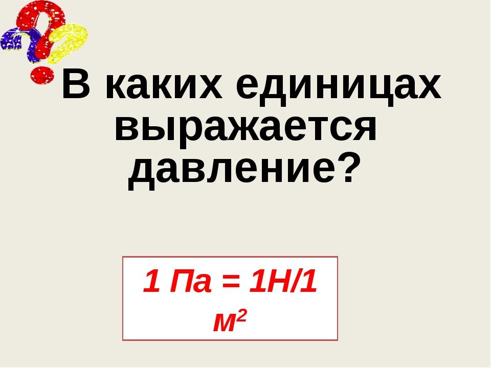 В каких единицах выражается давление? 1 Па = 1Н/1 м2