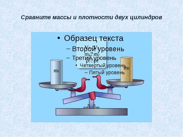 Сравните массы и плотности двух цилиндров
