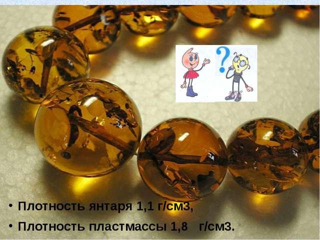 Плотность янтаря 1,1 г/см3, Плотность пластмассы 1,8 г/см3.