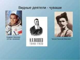 Видные деятели - чуваши Андриан Николаев лётчик- космонавт Чапаев Василий Ива