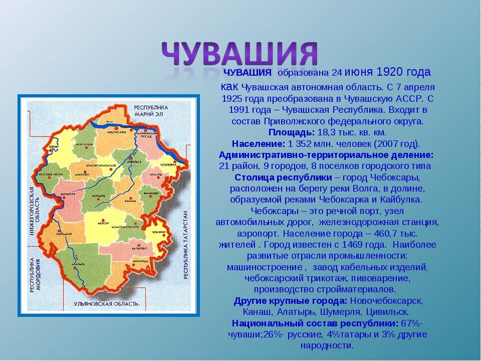 ЧУВАШИЯ образована 24 июня 1920 года как Чувашская автономная область. С 7 а...