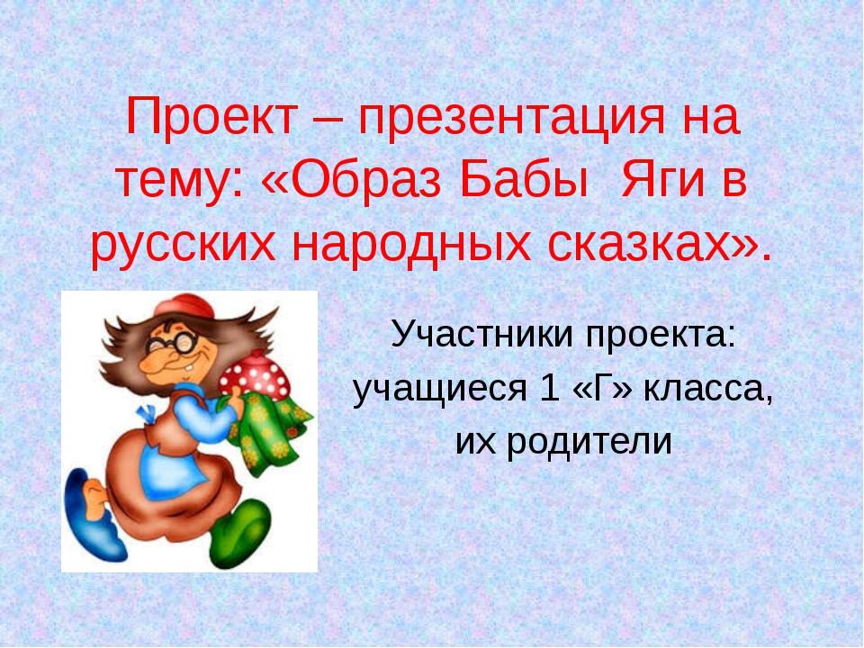Проект – презентация на тему: «Образ Бабы Яги в русских народных сказках». Уч...