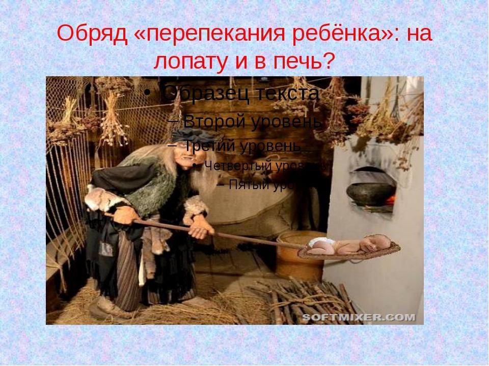 Обряд «перепекания ребёнка»: на лопату и в печь?