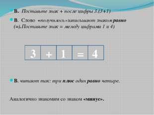 В. Поставьте знак + после цифры 3.(3+1) В. Слово «получилось»записывают знако