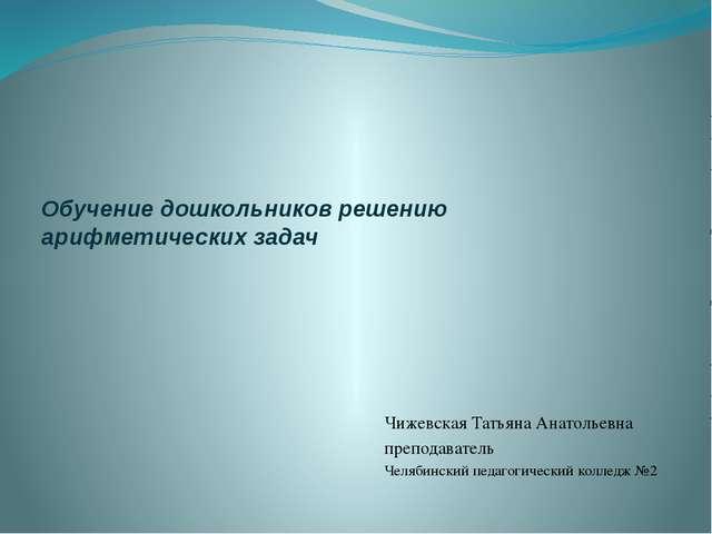 Обучение дошкольников решению арифметических задач Чижевская Татьяна Анатолье...