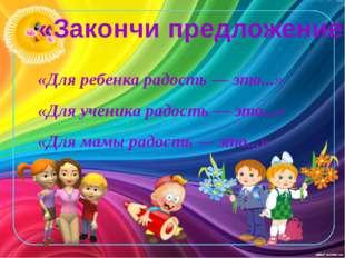 «Закончи предложение» «Для ребенка радость — это...» «Для ученика радость — э