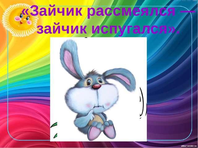 «Зайчик рассмеялся — зайчик испугался».
