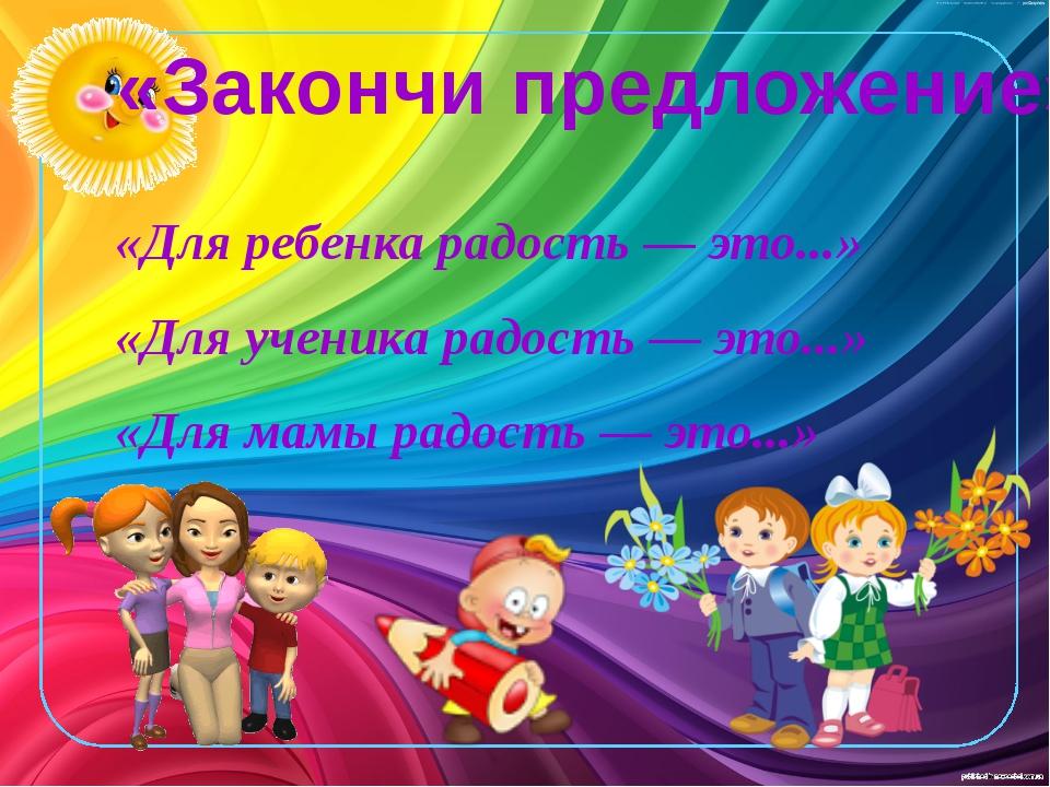 «Закончи предложение» «Для ребенка радость — это...» «Для ученика радость — э...