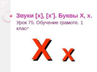 Звуки [х], [х']. Буквы Х, х. Урок 75. Обучение грамоте. 1 класс