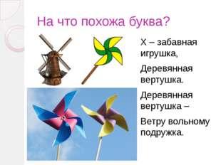 На что похожа буква? Х – забавная игрушка, Деревянная вертушка. Деревянная ве
