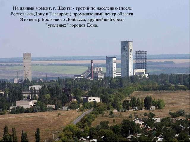 На данный момент, г. Шахты - третий по населению (после Ростова-на-Дону и Таг...