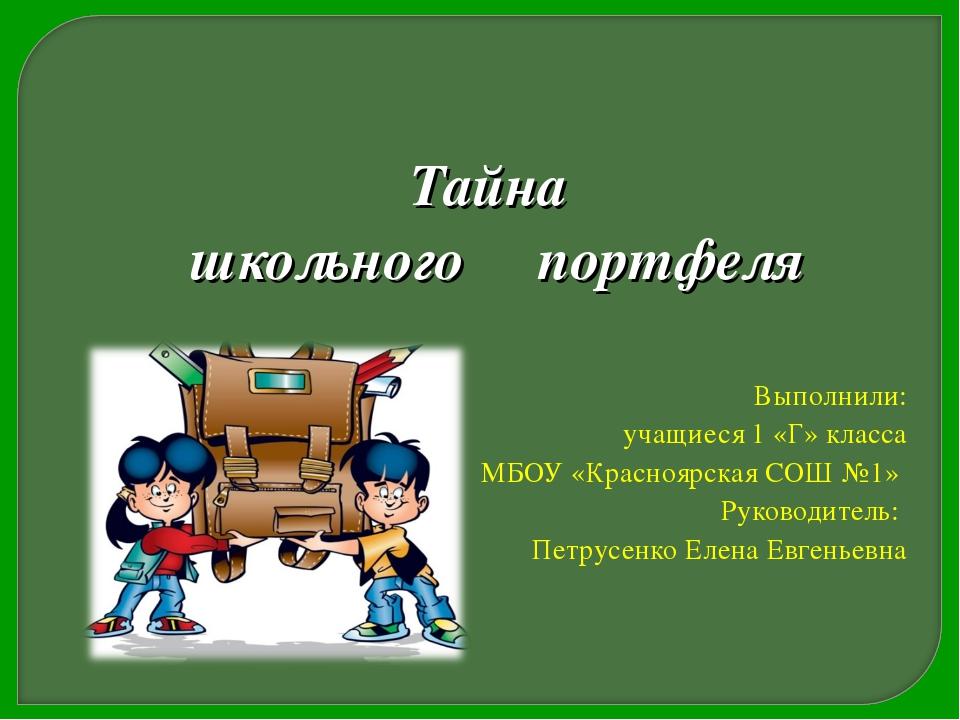 Тайна школьного портфеля Выполнили: учащиеся 1 «Г» класса МБОУ «Красноярская...