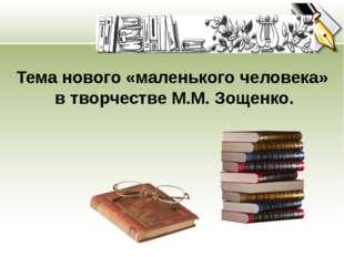 Тема нового «маленького человека» в творчестве М.М. Зощенко.