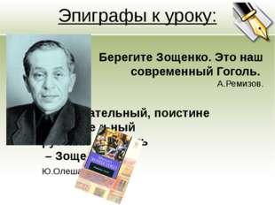 Эпиграфы к уроку: Берегите Зощенко. Это наш современный Гоголь. А.Ремизов. За