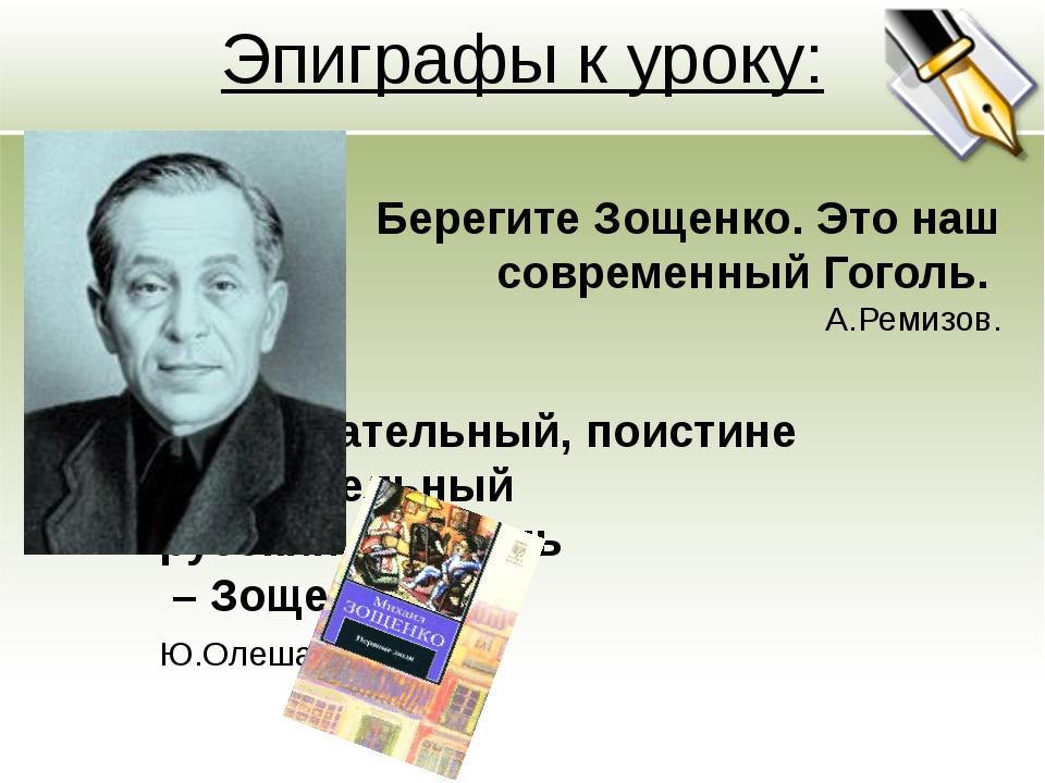 Эпиграфы к уроку: Берегите Зощенко. Это наш современный Гоголь. А.Ремизов. За...