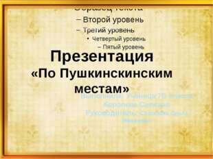 Пушкинские чтения – 2014. Презентация «По Пушкинскинским местам» Выполнила: