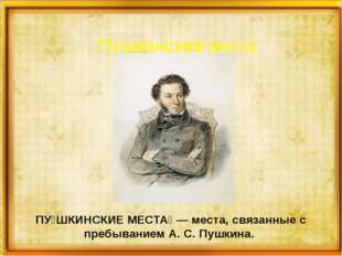 Пушкинские места ПУ́ШКИНСКИЕ МЕСТА́ — места, связанные с пребыванием А. С. П