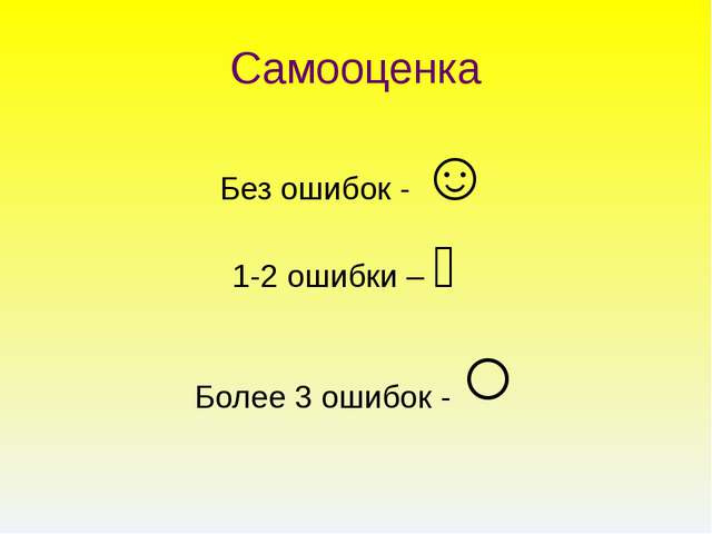 Самооценка Без ошибок - ☺ 1-2 ошибки – Ө Более 3 ошибок - ○