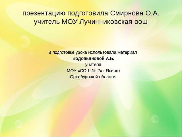 презентацию подготовила Смирнова О.А. учитель МОУ Лучинниковская оош В подгот...