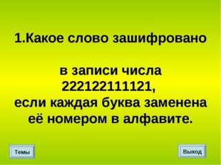 1.Какое слово зашифровано в записи числа 222122111121, если каждая буква заме